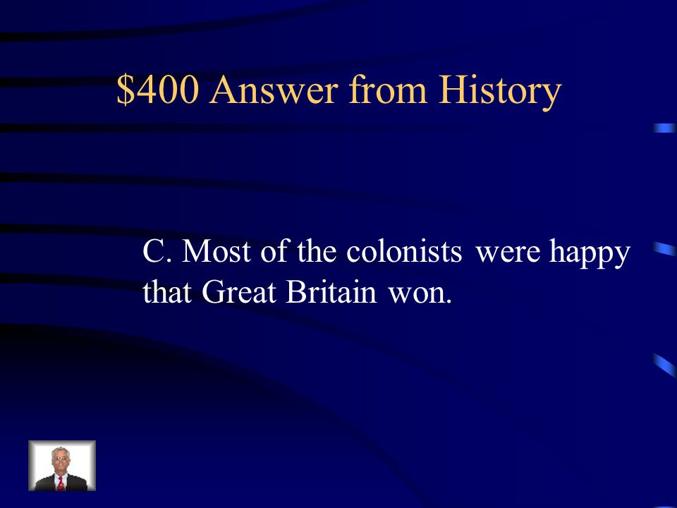 $400 Question from History The French and Indian War ended in 1763 with the Treaty of Paris. Which of the following BEST describes the feeling of the