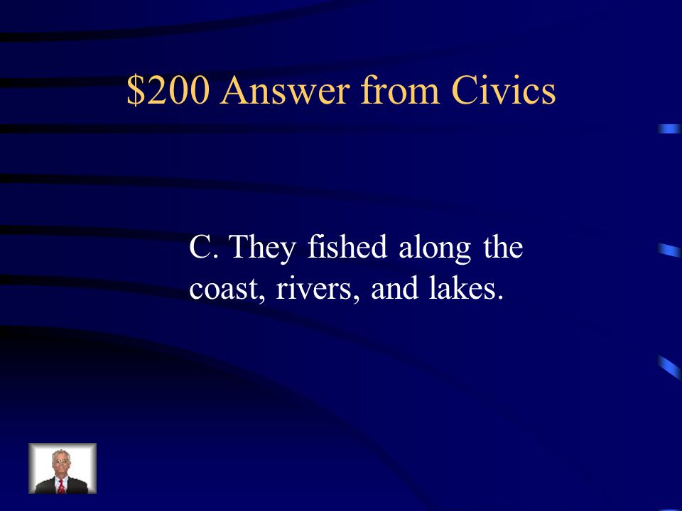 $200 Answer from Civics C. They fished along the coast, rivers, and lakes.