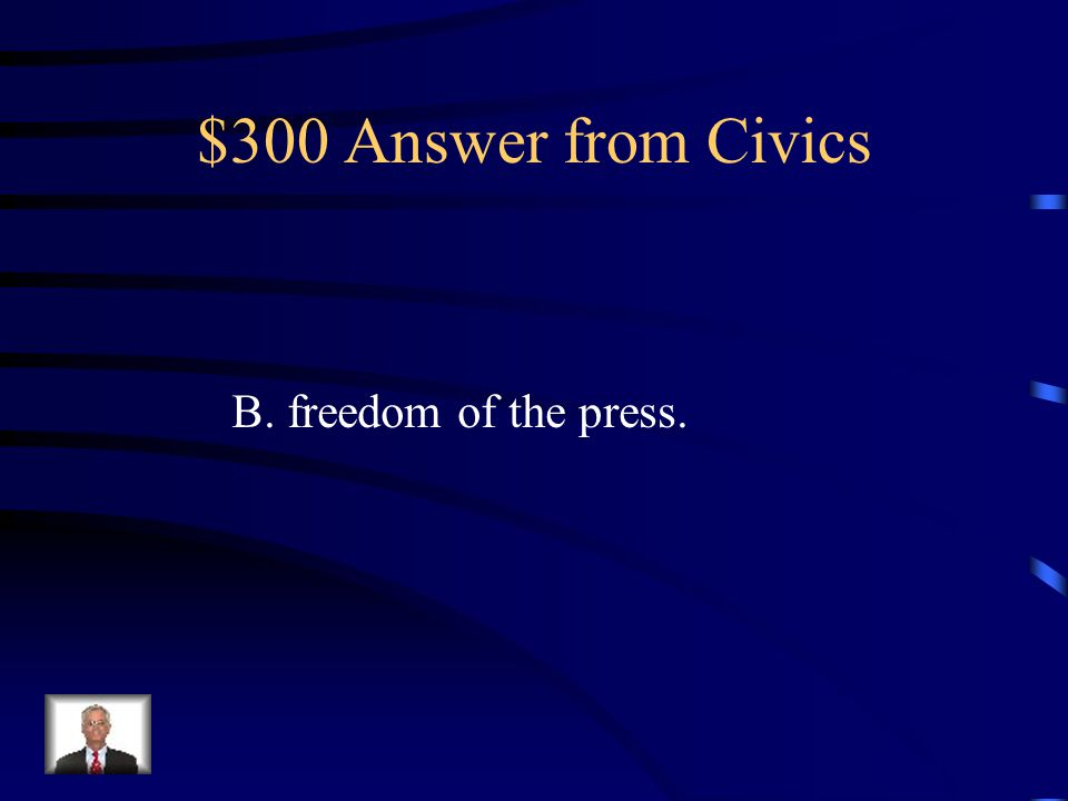 $300 Answer from Civics B. freedom of the press.