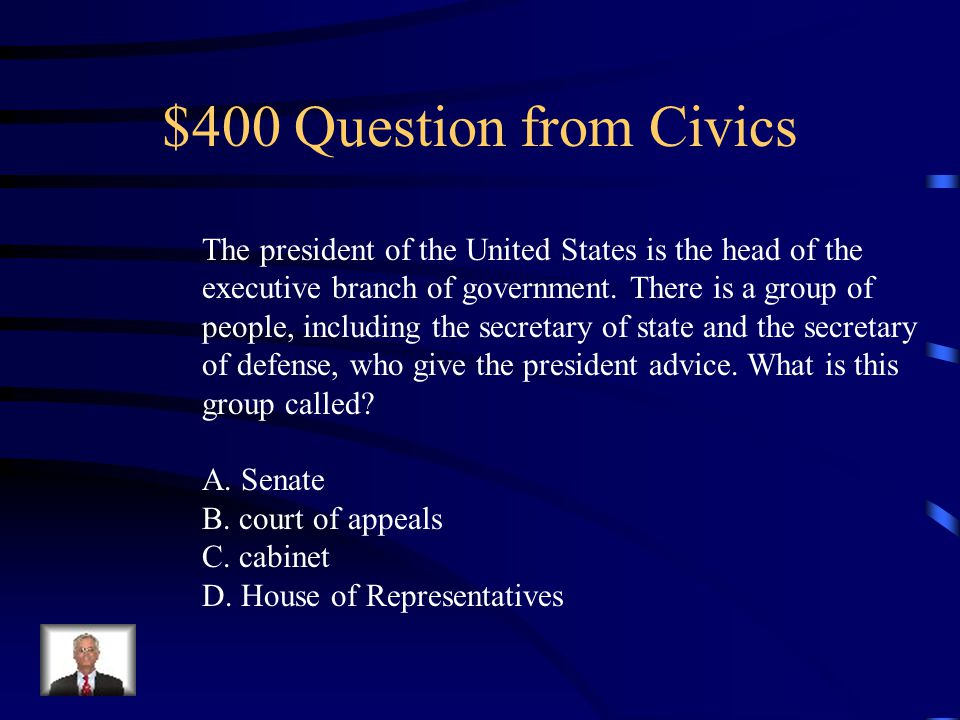 $400 Question from Civics The president of the United States is the head of the executive branch of government.