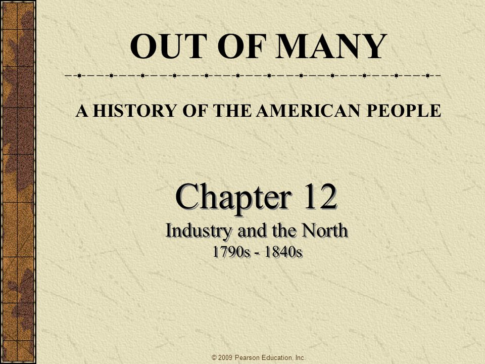 Chapter 12 Industry and the North 1790s - 1840s Chapter 12 Industry and the North 1790s - 1840s OUT OF MANY A HISTORY OF THE AMERICAN PEOPLE © 2009 Pe