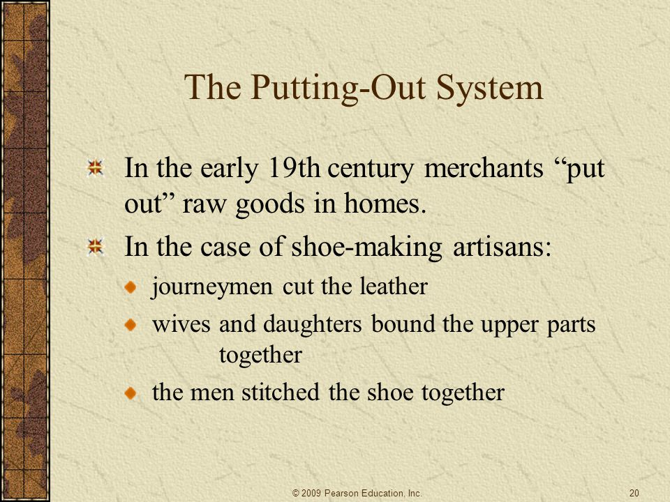 "The Putting-Out System In the early 19th century merchants ""put out"" raw goods in homes. In the case of shoe-making artisans: journeymen cut the leath"