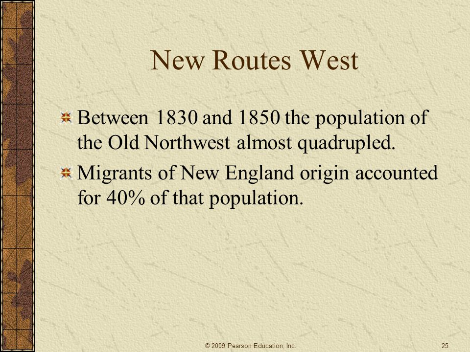New Routes West Between 1830 and 1850 the population of the Old Northwest almost quadrupled. Migrants of New England origin accounted for 40% of that