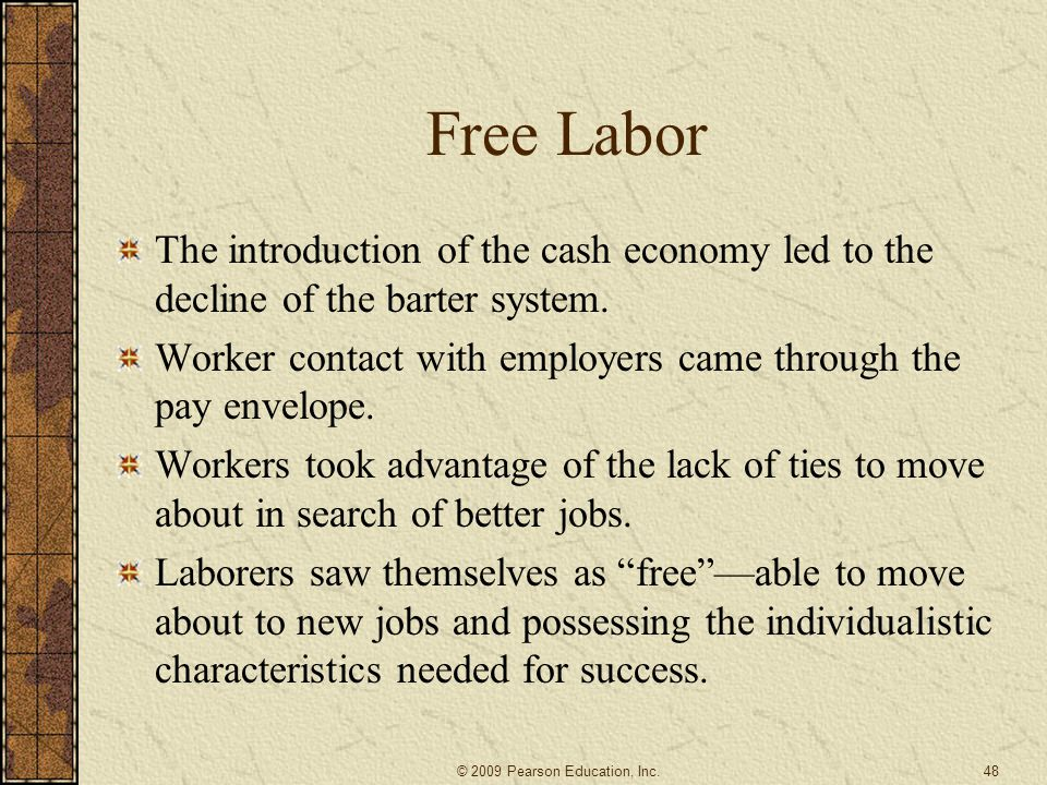 Free Labor The introduction of the cash economy led to the decline of the barter system. Worker contact with employers came through the pay envelope.