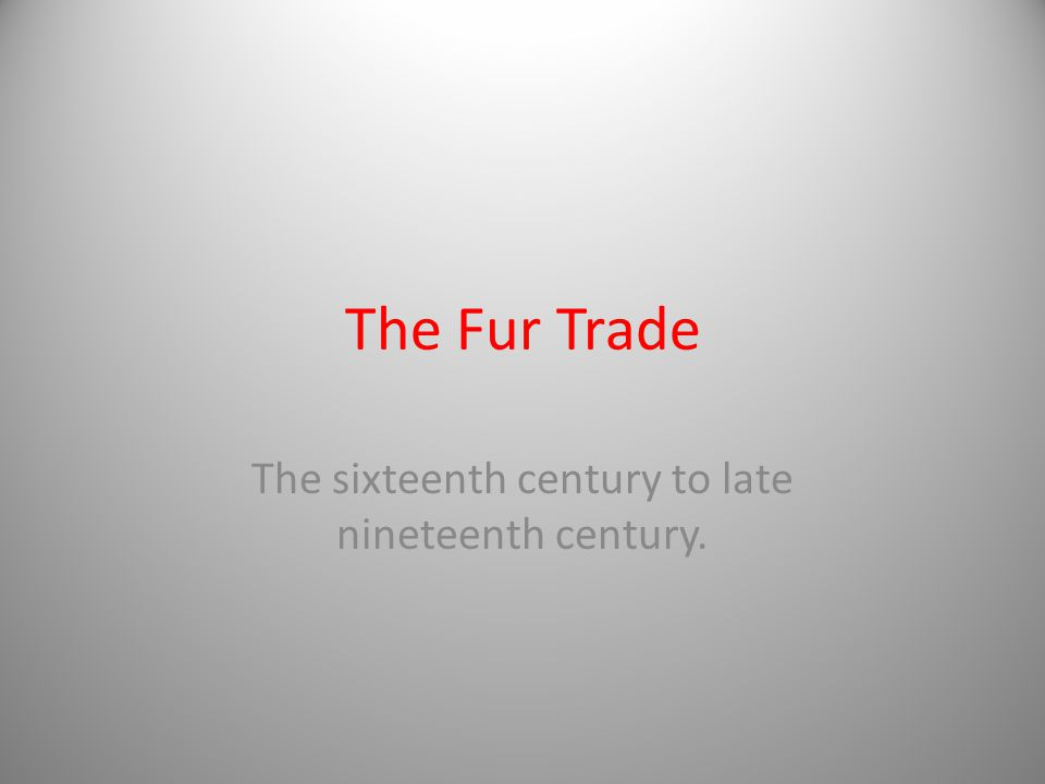 The Fur Trade The sixteenth century to late nineteenth century.
