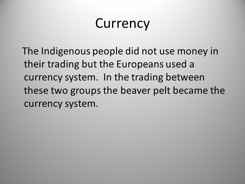 Currency The Indigenous people did not use money in their trading but the Europeans used a currency system.