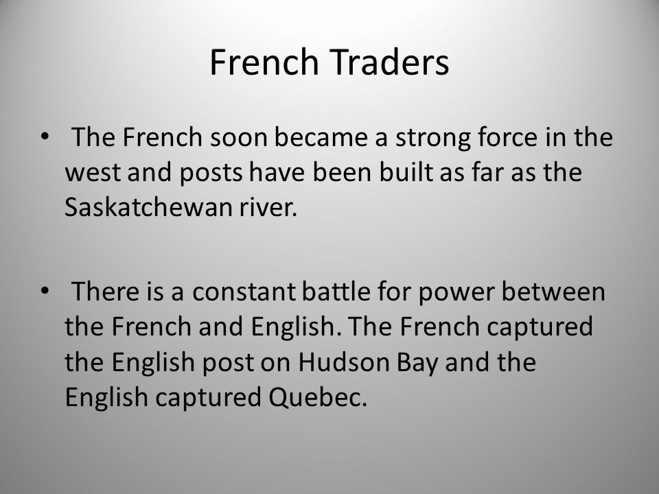 French Traders The French soon became a strong force in the west and posts have been built as far as the Saskatchewan river.