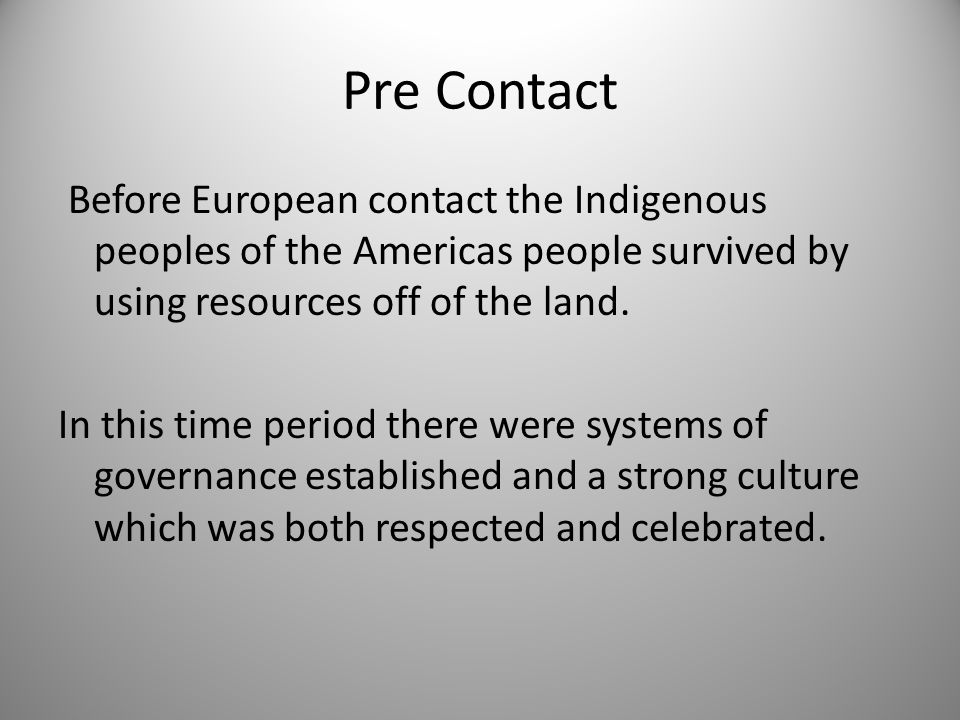 Pre Contact Before European contact the Indigenous peoples of the Americas people survived by using resources off of the land.
