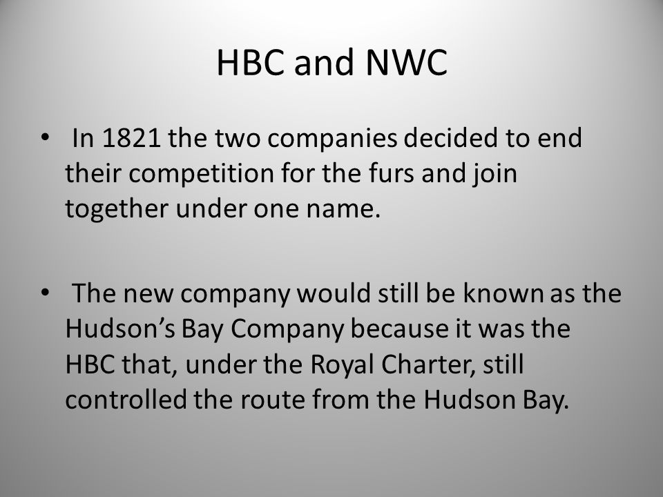 HBC and NWC In 1821 the two companies decided to end their competition for the furs and join together under one name.