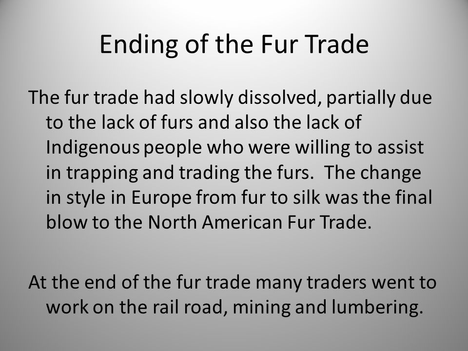 Ending of the Fur Trade The fur trade had slowly dissolved, partially due to the lack of furs and also the lack of Indigenous people who were willing to assist in trapping and trading the furs.