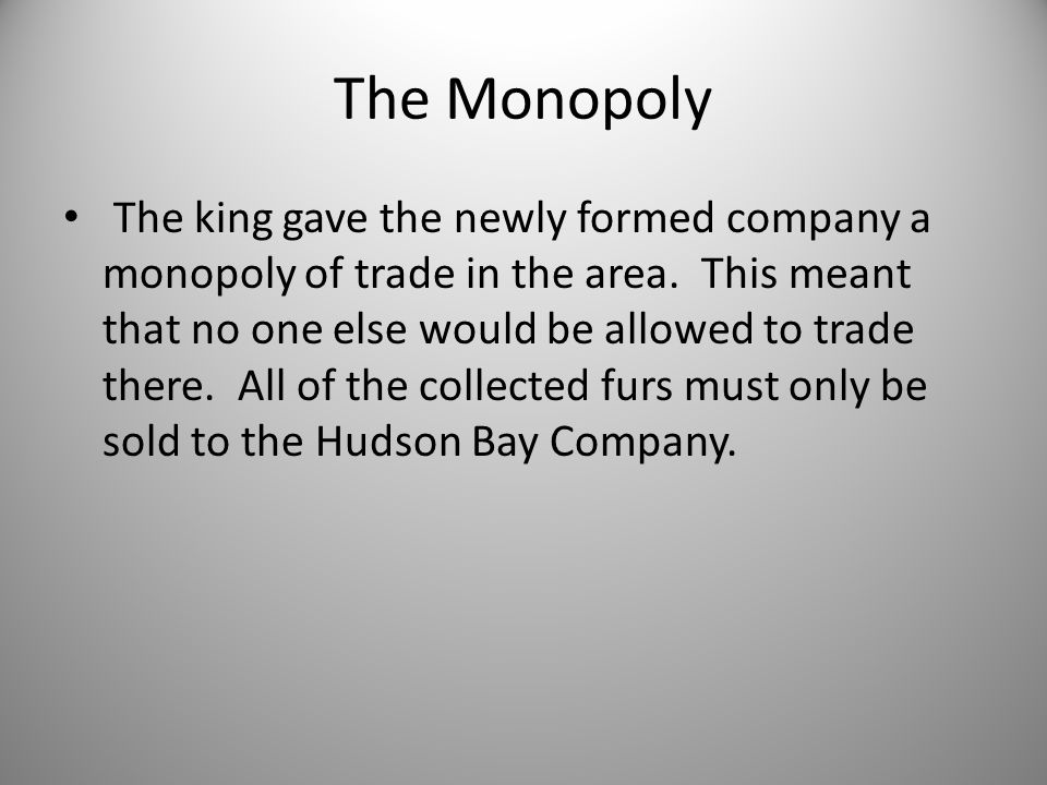 The Monopoly The king gave the newly formed company a monopoly of trade in the area.