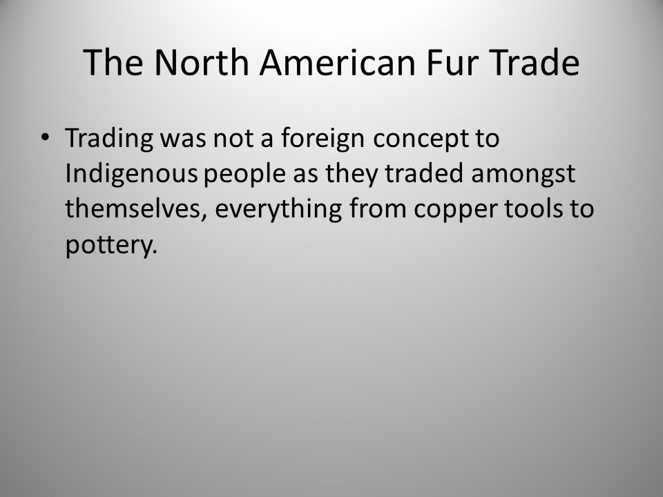 The North American Fur Trade Trading was not a foreign concept to Indigenous people as they traded amongst themselves, everything from copper tools to pottery.