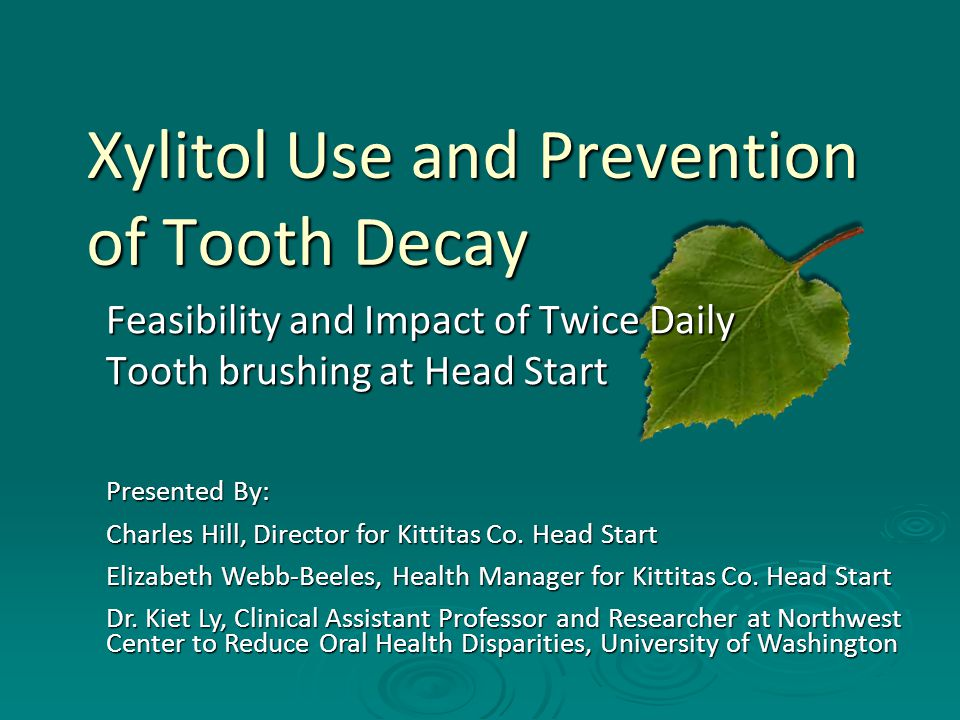 Xylitol Use and Prevention of Tooth Decay Feasibility and Impact of Twice Daily Tooth brushing at Head Start Presented By: Charles Hill, Director for