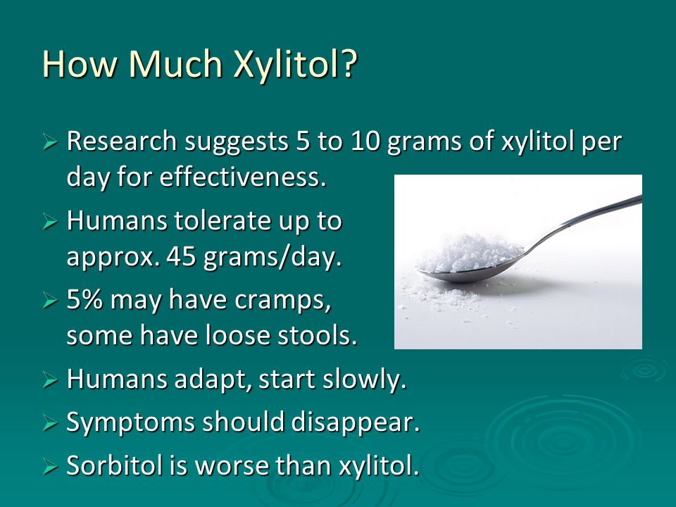 How Much Xylitol?  Research suggests 5 to 10 grams of xylitol per day for effectiveness.  Humans tolerate up to approx. 45 grams/day.  5% may have
