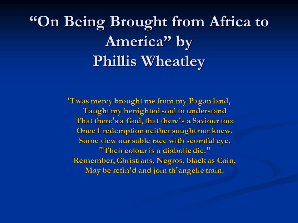 """On Being Brought from Africa to America"" by Phillis Wheatley 'Twas mercy brought me from my Pagan land, Taught my benighted soul to understand That t"