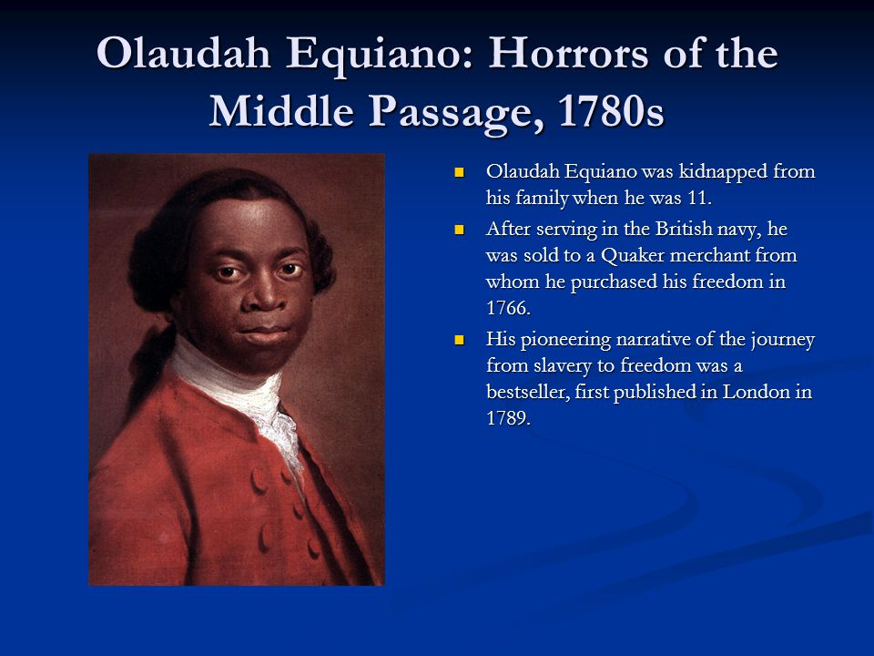 Olaudah Equiano: Horrors of the Middle Passage, 1780s Olaudah Equiano was kidnapped from his family when he was 11. After serving in the British navy,