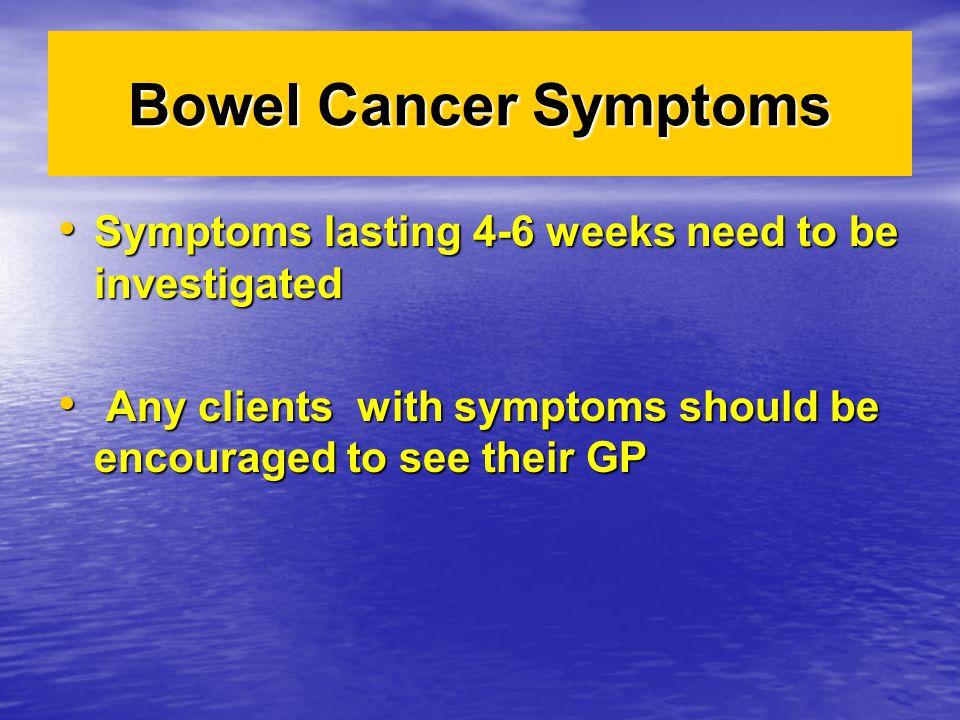 Bowel Cancer Symptoms Symptoms lasting 4-6 weeks need to be investigated Symptoms lasting 4-6 weeks need to be investigated Any clients with symptoms