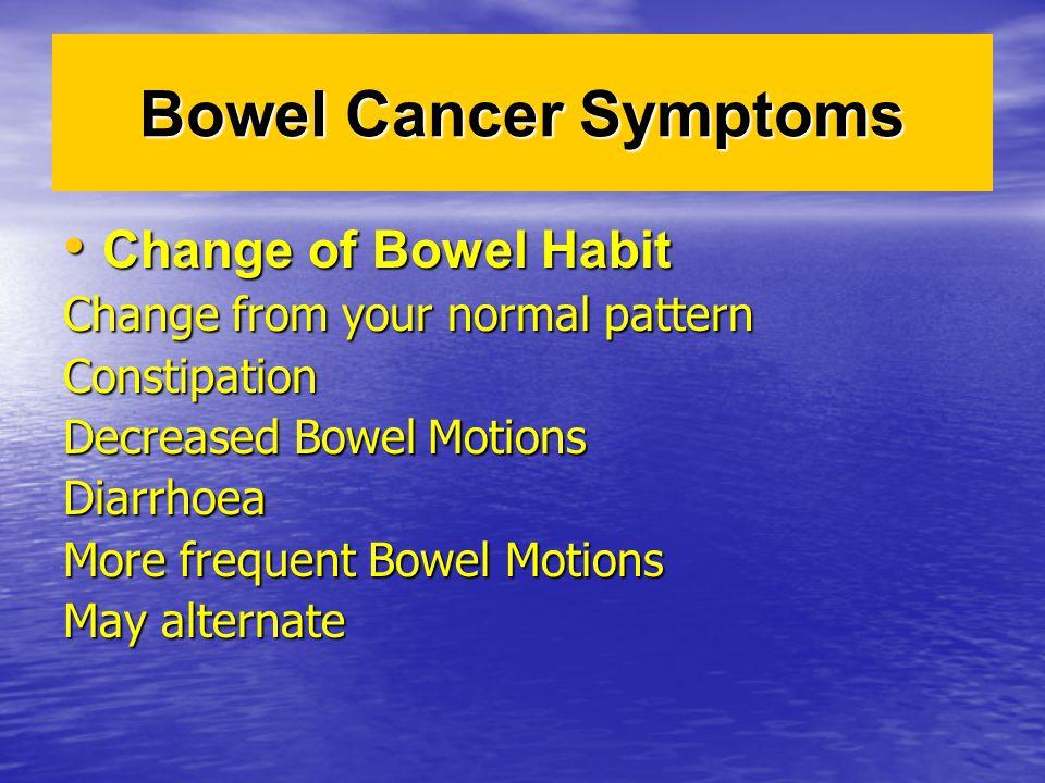 Bowel Cancer Symptoms Change of Bowel Habit Change of Bowel Habit Change from your normal pattern Constipation Decreased Bowel Motions Diarrhoea More