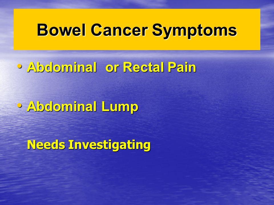 Bowel Cancer Symptoms Abdominal or Rectal Pain Abdominal or Rectal Pain Abdominal Lump Abdominal Lump Needs Investigating