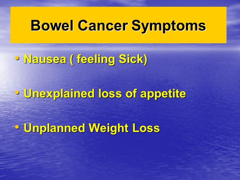 Bowel Cancer Symptoms Nausea ( feeling Sick) Nausea ( feeling Sick) Unexplained loss of appetite Unexplained loss of appetite Unplanned Weight Loss Un