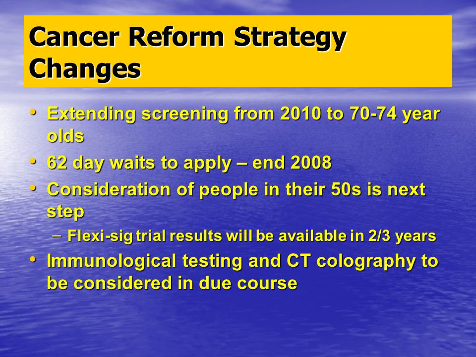 Cancer Reform Strategy Changes Extending screening from 2010 to 70-74 year olds Extending screening from 2010 to 70-74 year olds 62 day waits to apply