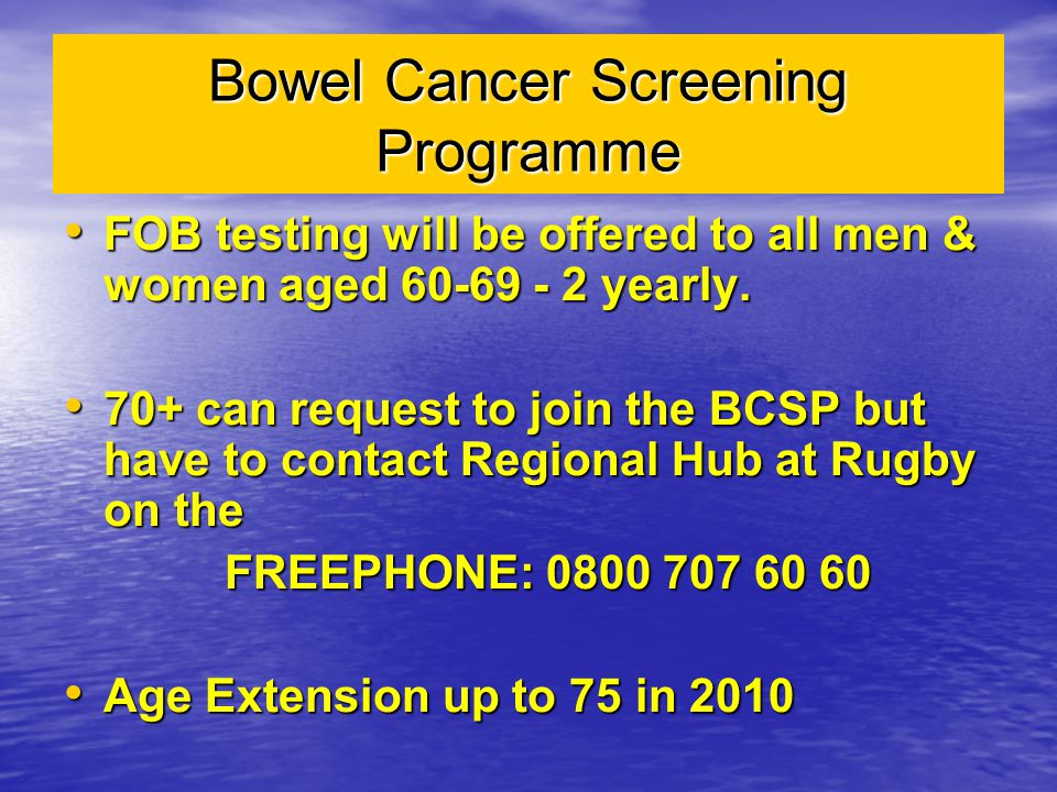 Bowel Cancer Screening Programme FOB testing will be offered to all men & women aged 60-69 - 2 yearly. FOB testing will be offered to all men & women