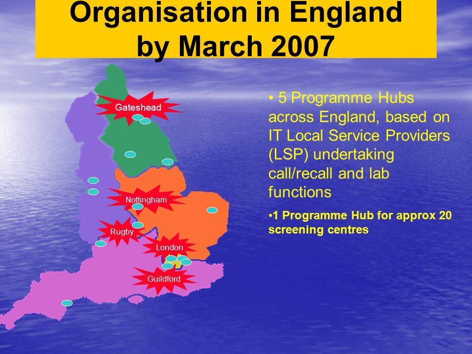 Organisation in England by March 2007 5 Programme Hubs across England, based on IT Local Service Providers (LSP) undertaking call/recall and lab funct