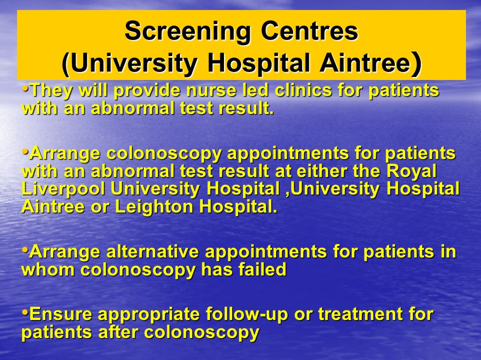 Screening Centres (University Hospital Aintree ) They will provide nurse led clinics for patients with an abnormal test result. They will provide nurs