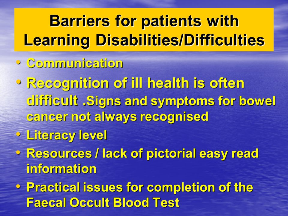 Barriers for patients with Learning Disabilities/Difficulties Communication Communication Recognition of ill health is often difficult. Signs and symp
