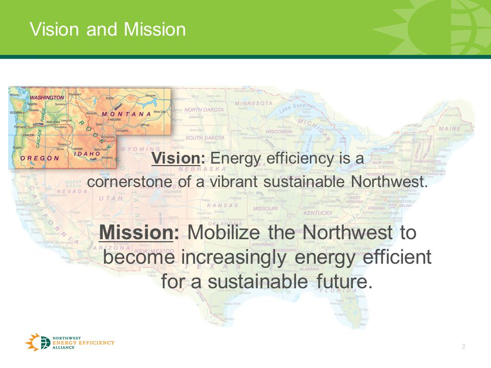 3 Vision and Mission Vision: Energy efficiency is a cornerstone of a vibrant sustainable Northwest.