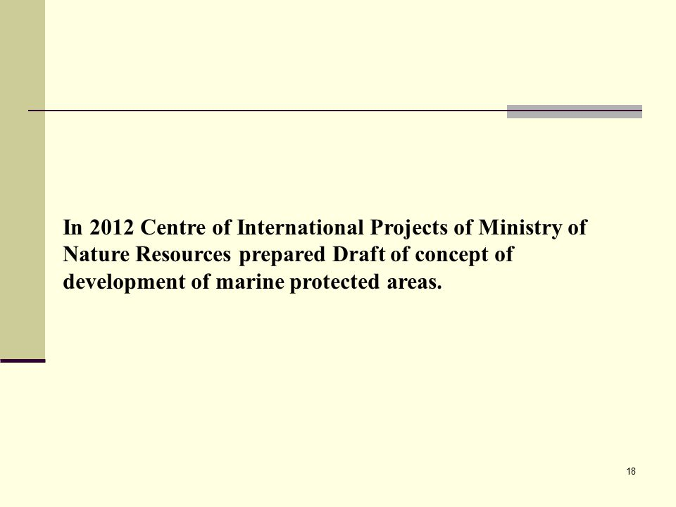 18 In 2012 Centre of International Projects of Ministry of Nature Resources prepared Draft of concept of development of marine protected areas.