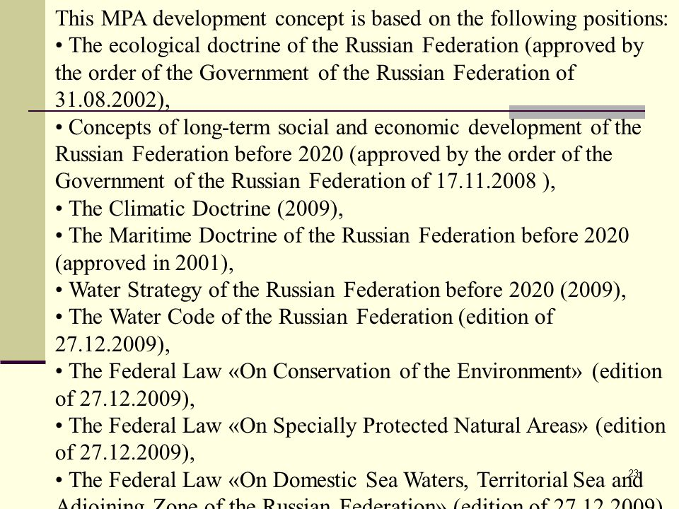 23 This MPA development concept is based on the following positions: The ecological doctrine of the Russian Federation (approved by the order of the Government of the Russian Federation of 31.08.2002), Concepts of long-term social and economic development of the Russian Federation before 2020 (approved by the order of the Government of the Russian Federation of 17.11.2008 ), The Climatic Doctrine (2009), The Maritime Doctrine of the Russian Federation before 2020 (approved in 2001), Water Strategy of the Russian Federation before 2020 (2009), The Water Code of the Russian Federation (edition of 27.12.2009), The Federal Law «On Conservation of the Environment» (edition of 27.12.2009), The Federal Law «On Specially Protected Natural Areas» (edition of 27.12.2009), The Federal Law «On Domestic Sea Waters, Territorial Sea and Adjoining Zone of the Russian Federation» (edition of 27.12.2009),