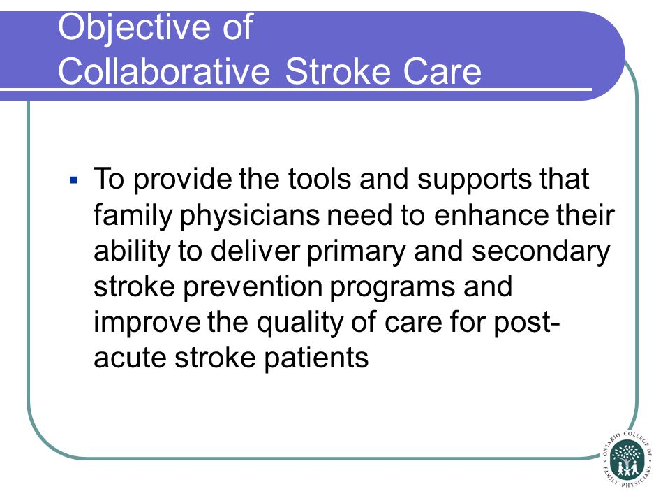  To provide the tools and supports that family physicians need to enhance their ability to deliver primary and secondary stroke prevention programs a