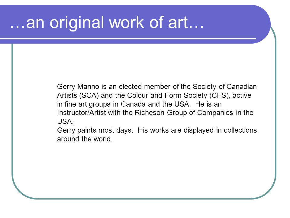 …an original work of art… Gerry Manno is an elected member of the Society of Canadian Artists (SCA) and the Colour and Form Society (CFS), active in f