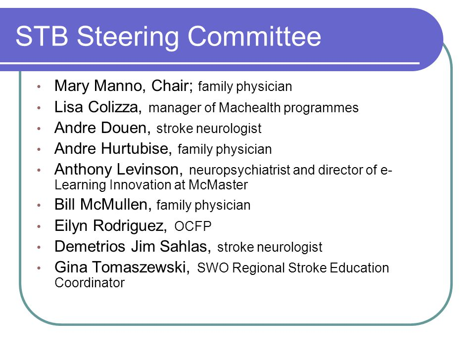 STB Steering Committee Mary Manno, Chair; family physician Lisa Colizza, manager of Machealth programmes Andre Douen, stroke neurologist Andre Hurtubi