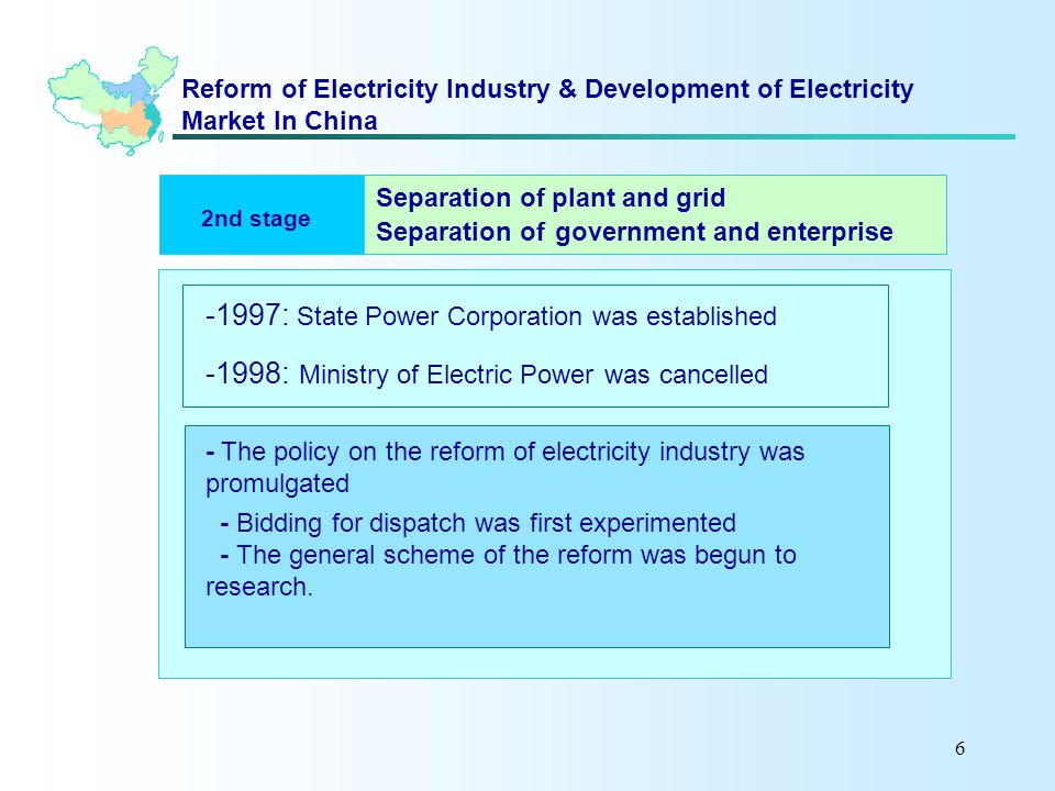 6 Reform of Electricity Industry & Development of Electricity Market In China 2nd stage -1997: State Power Corporation was established -1998: Ministry of Electric Power was cancelled - The policy on the reform of electricity industry was promulgated - Bidding for dispatch was first experimented - The general scheme of the reform was begun to research.