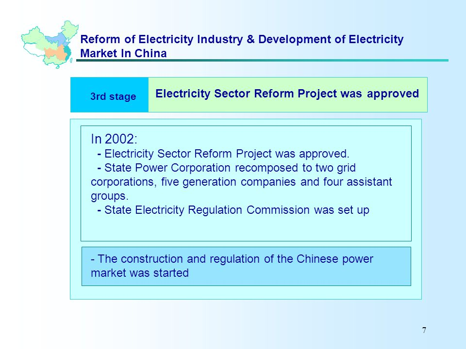7 Reform of Electricity Industry & Development of Electricity Market In China 3rd stage In 2002: - Electricity Sector Reform Project was approved.