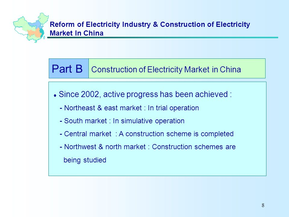8 Reform of Electricity Industry & Construction of Electricity Market In China Since 2002, active progress has been achieved : - Northeast & east market : In trial operation - South market : In simulative operation - Central market : A construction scheme is completed - Northwest & north market : Construction schemes are being studied Part B Construction of Electricity Market in China