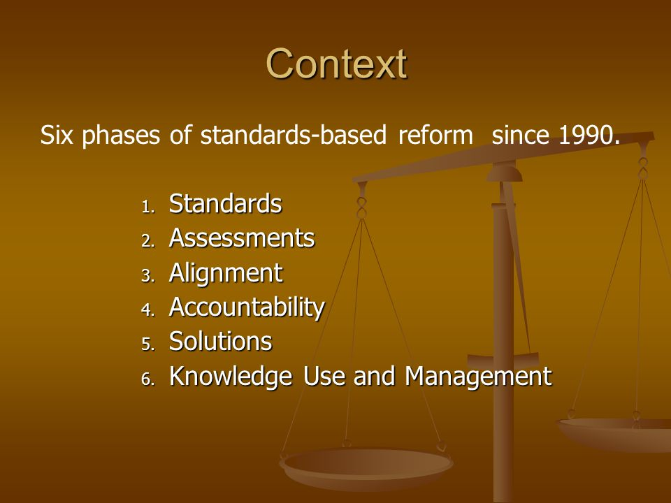 Context Six phases of standards-based reform since 1990. 1. Standards 2. Assessments 3. Alignment 4. Accountability 5. Solutions 6. Knowledge Use and