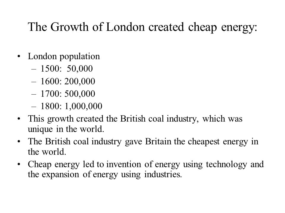 The Growth of London created cheap energy: London population –1500: 50,000 –1600: 200,000 –1700: 500,000 –1800: 1,000,000 This growth created the British coal industry, which was unique in the world.