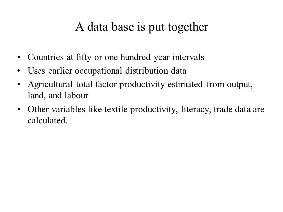 A data base is put together Countries at fifty or one hundred year intervals Uses earlier occupational distribution data Agricultural total factor productivity estimated from output, land, and labour Other variables like textile productivity, literacy, trade data are calculated.