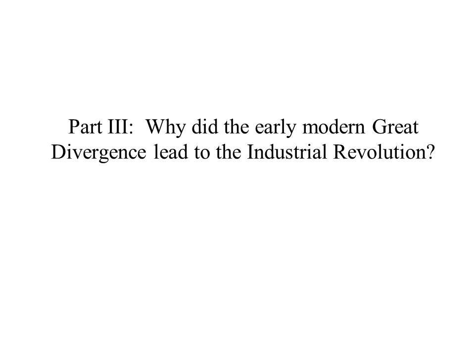Part III: Why did the early modern Great Divergence lead to the Industrial Revolution
