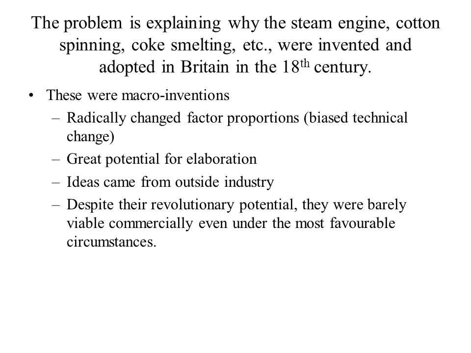 The problem is explaining why the steam engine, cotton spinning, coke smelting, etc., were invented and adopted in Britain in the 18 th century.