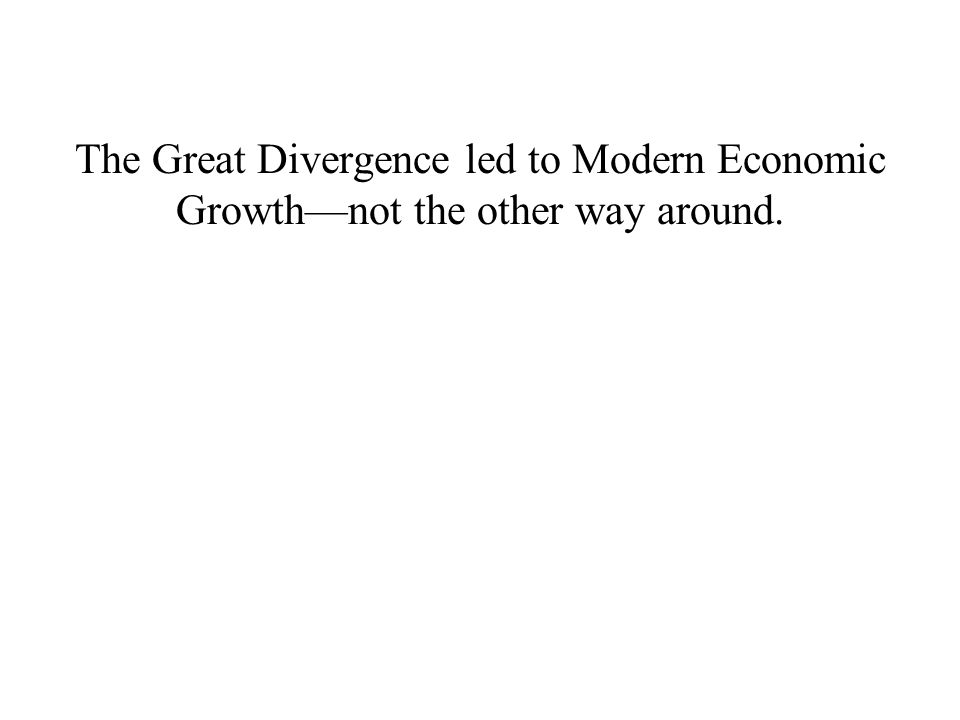 The Great Divergence led to Modern Economic Growth—not the other way around.
