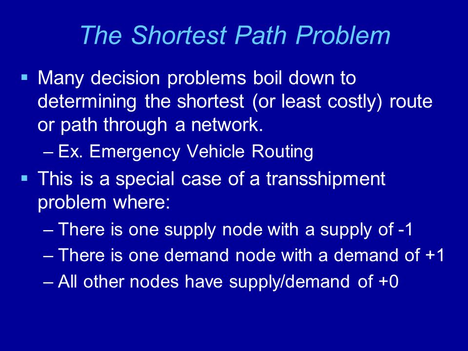 The Shortest Path Problem  Many decision problems boil down to determining the shortest (or least costly) route or path through a network.