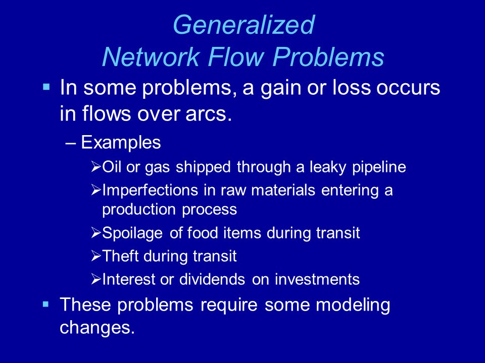 Generalized Network Flow Problems  In some problems, a gain or loss occurs in flows over arcs.