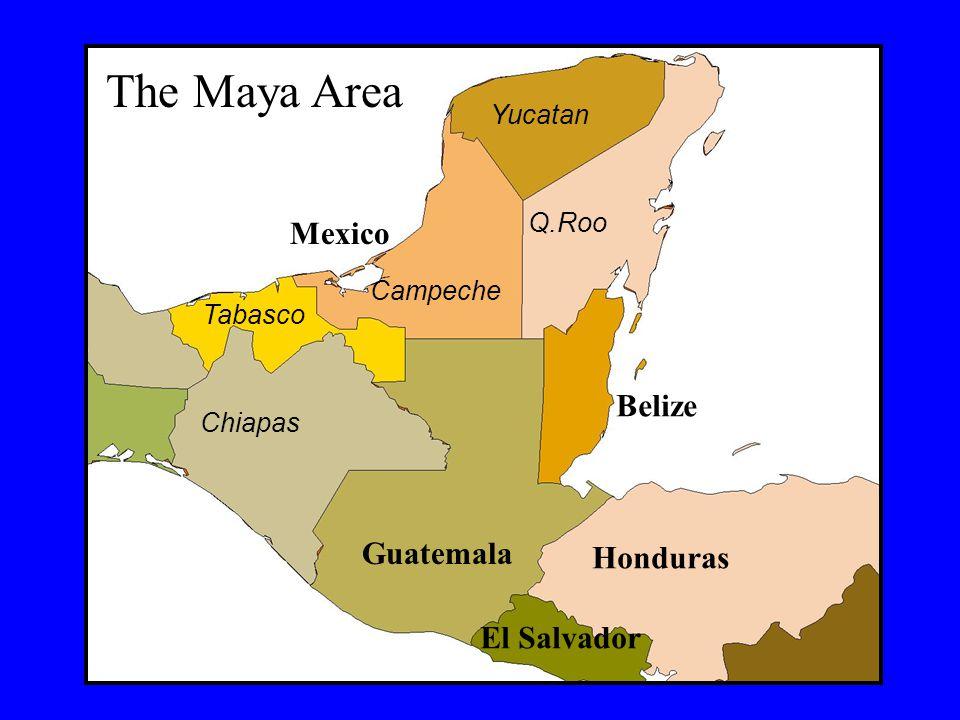 Belize Guatemala Honduras El Salvador Q.Roo Yucatan Campeche Chiapas Tabasco The Maya Area Mexico