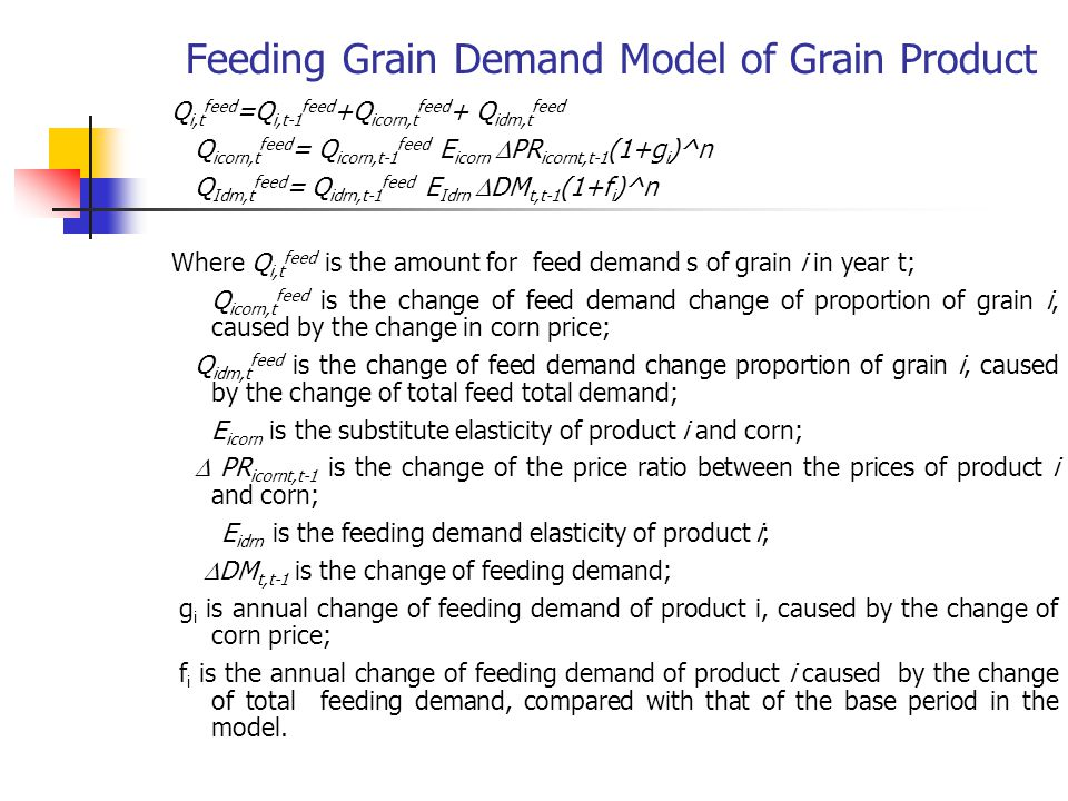 Feeding Grain Demand Model of Grain Product Q i,t feed =Q i,t-1 feed +Q icorn,t feed + Q idm,t feed Q icorn,t feed = Q icorn,t-1 feed E icorn  PR icornt,t-1 (1+g i )^n Q Idm,t feed = Q idrn,t-1 feed E Idrn  DM t,t-1 (1+f i )^n Where Q i,t feed is the amount for feed demand s of grain i in year t; Q icorn,t feed is the change of feed demand change of proportion of grain i, caused by the change in corn price; Q idm,t feed is the change of feed demand change proportion of grain i, caused by the change of total feed total demand; E icorn is the substitute elasticity of product i and corn;  PR icornt,t-1 is the change of the price ratio between the prices of product i and corn; E idrn is the feeding demand elasticity of product i;  DM t,t-1 is the change of feeding demand; g i is annual change of feeding demand of product i, caused by the change of corn price; f i is the annual change of feeding demand of product i caused by the change of total feeding demand, compared with that of the base period in the model.