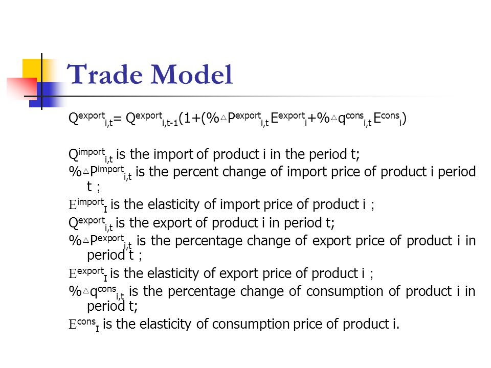Trade Model Q export i,t = Q export i,t-1 (1+(% △ P export i,t E export i +% △ q cons i,t E cons i ) Q import i,t is the import of product i in the period t; % △ P import i,t is the percent change of import price of product i period t ; E import I is the elasticity of import price of product i ; Q export i,t is the export of product i in period t; % △ P export i,t is the percentage change of export price of product i in period t ; E export I is the elasticity of export price of product i ; % △ q cons i,t is the percentage change of consumption of product i in period t; E cons I is the elasticity of consumption price of product i.