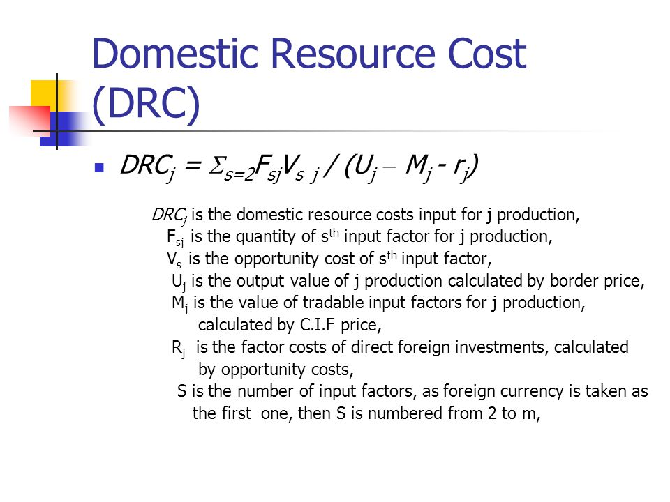 Adjusted Domestic Resource Cost (A_DRC) But if we take environment into account, DRC can be calculated as: A_DRC j = (  s=2 F sj V s j -E j ) / (U j – M j - r j ) where E j is the Externality, if the externality is positive then E j › 0; if the externality is negative then E j ‹ 0; if there is no externality then E j = 0.